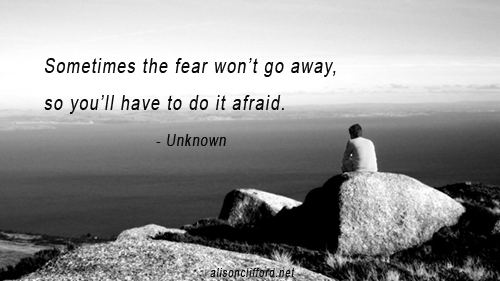 Sometimes the fear won't go away, so you'll have to do it afraid - Unknown