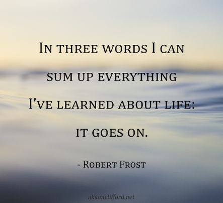 In three words I can sum up everything I've learned about life: it goes on - Robert Frost