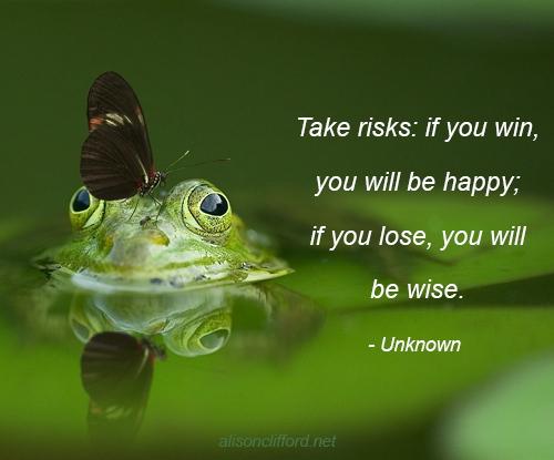 Take risks: if you win, you will be happy; if you lose, you will be wise - Unknown