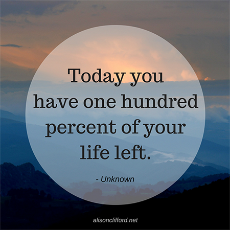 Quote - Today you have one hundred per cent of your life left.