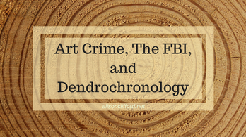 Art Crime, The FBI, and Dendrochronology