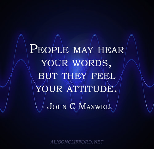 People may hear your words, but they feel your attitude - John C Maxwell