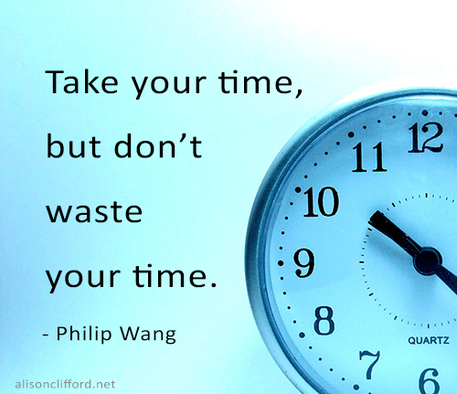 Take your time, but don't waste your time - Philip Wang