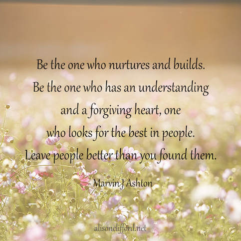 Be the one who nurtures and builds. Be the one who has an understanding and a forgiving heart, one who looks for the best in people. Leave people better than you found them - Marvin J Ashton