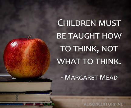 Children must be taught how to think, not what to think - Margaret Mead