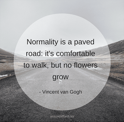 Normality is a paved road: it's comfortable to walk, but no flowers grow