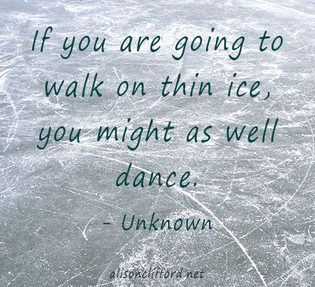 If you are going to walk on thin ice, you might as well dance.
